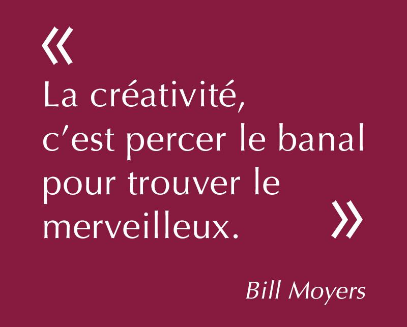 «La créativité, c'est percer le banal pour trouver le merveilleux» - Bill Moyers